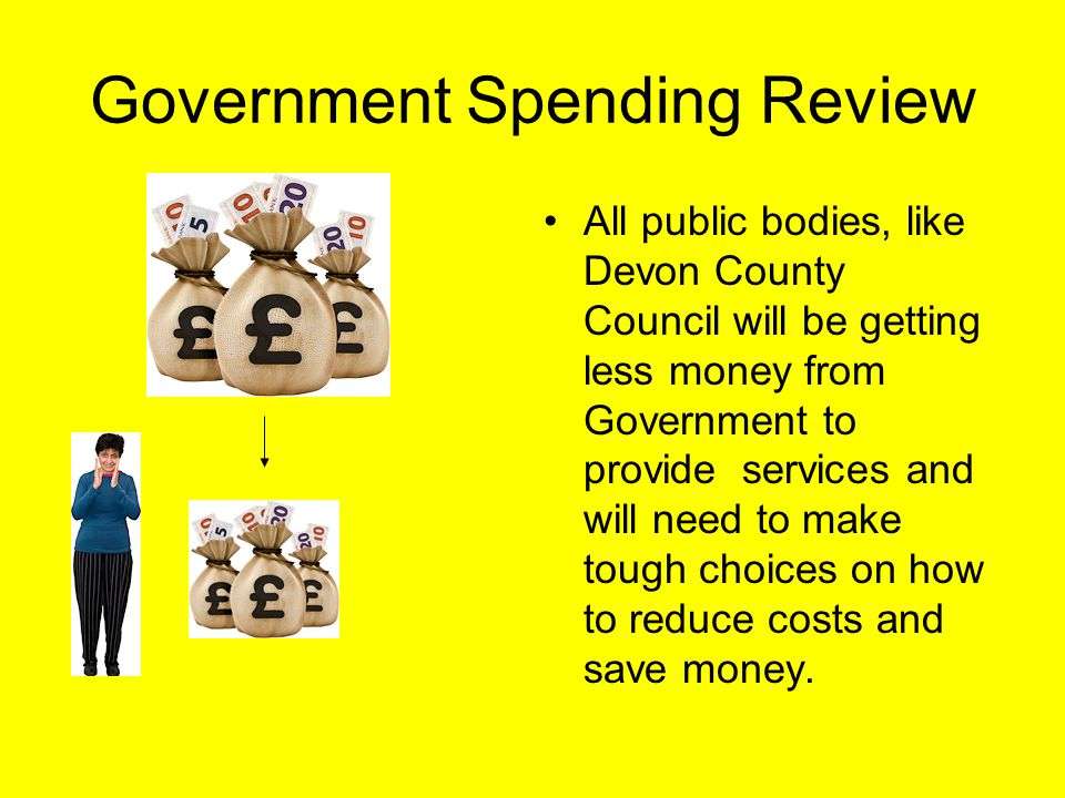 Government Spending Review All public bodies, like Devon County Council will be getting less money from Government to provide services and will need to make tough choices on how to reduce costs and save money.