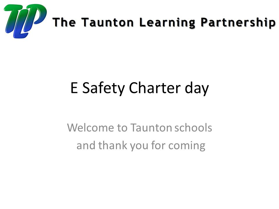 E Safety Charter day Welcome to Taunton schools and thank you for coming
