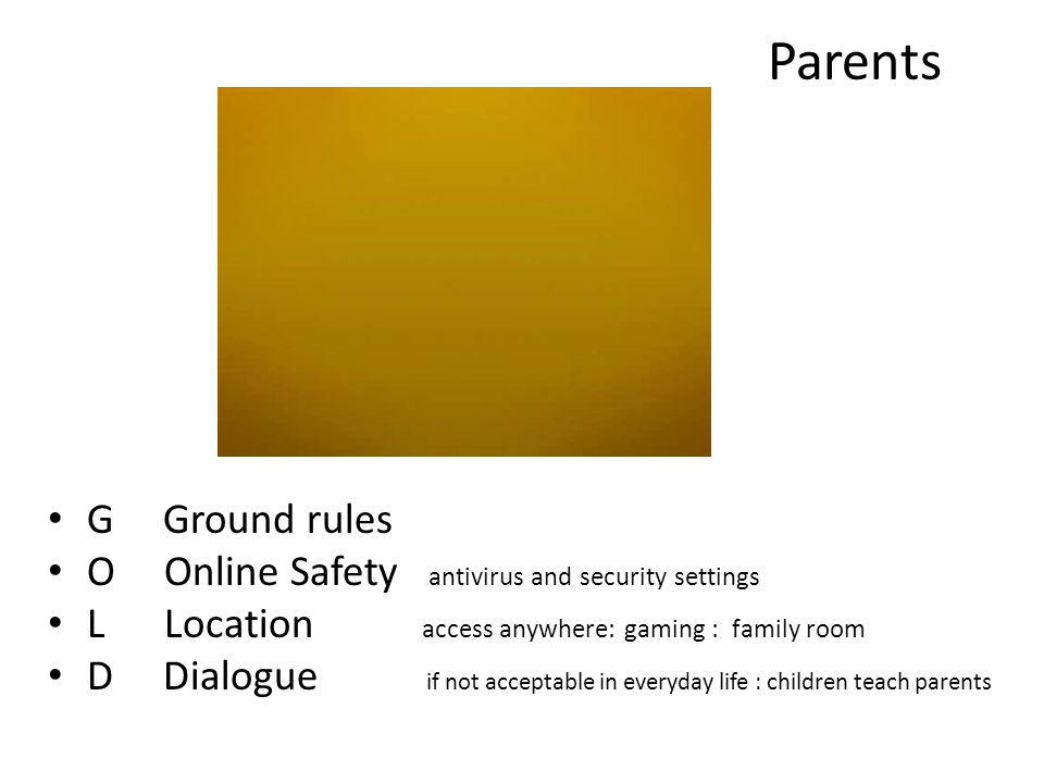 Parents G Ground rules O Online Safety antivirus and security settings L Location access anywhere: gaming : family room D Dialogue if not acceptable in everyday life : children teach parents