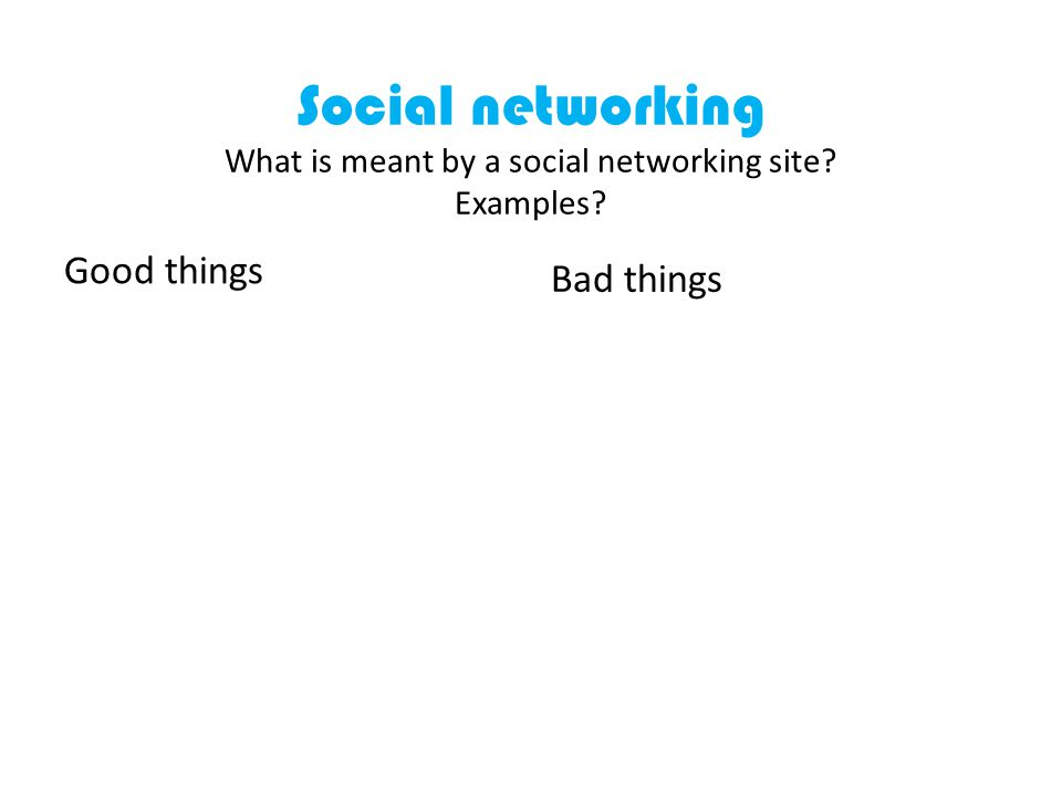 Social networking What is meant by a social networking site Examples Good things Bad things