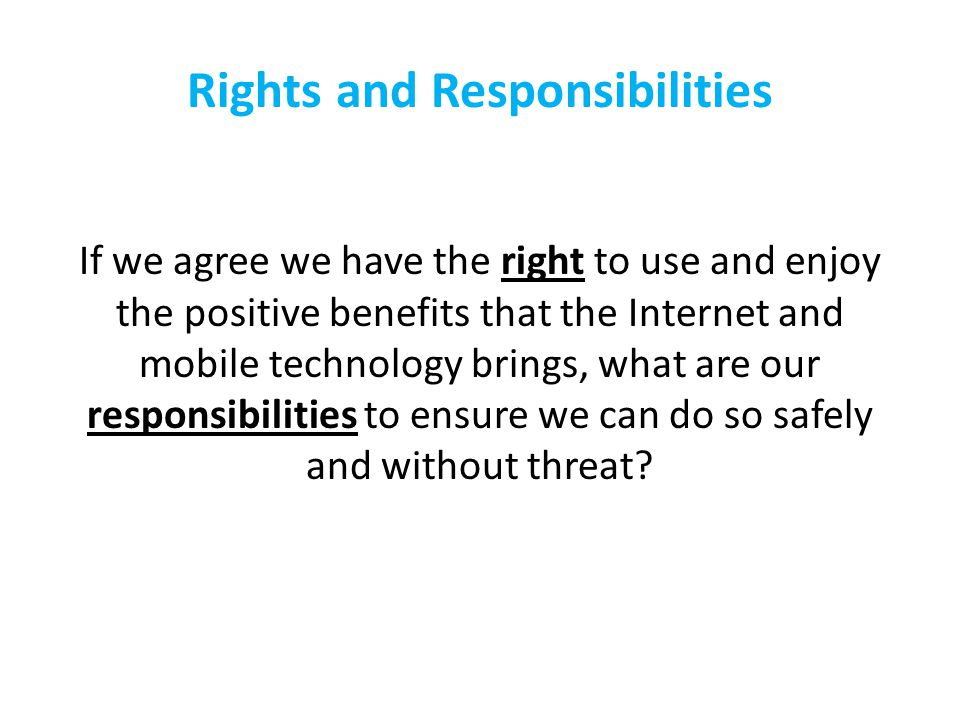 Rights and Responsibilities If we agree we have the right to use and enjoy the positive benefits that the Internet and mobile technology brings, what are our responsibilities to ensure we can do so safely and without threat