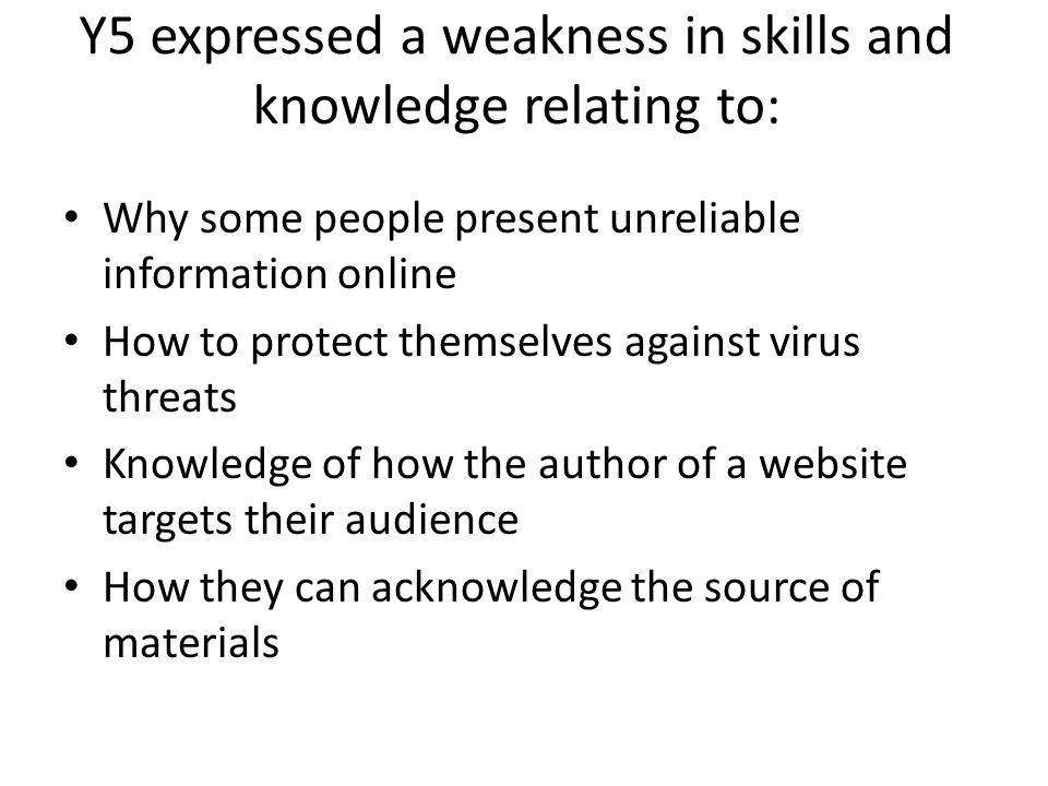 Y5 expressed a weakness in skills and knowledge relating to: Why some people present unreliable information online How to protect themselves against virus threats Knowledge of how the author of a website targets their audience How they can acknowledge the source of materials
