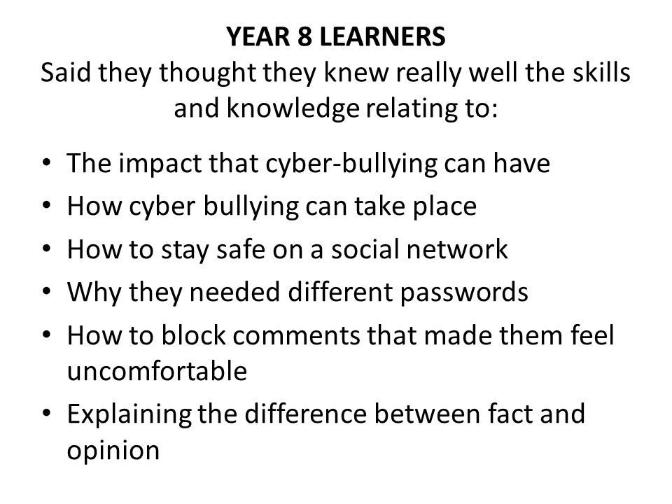 YEAR 8 LEARNERS Said they thought they knew really well the skills and knowledge relating to: The impact that cyber-bullying can have How cyber bullying can take place How to stay safe on a social network Why they needed different passwords How to block comments that made them feel uncomfortable Explaining the difference between fact and opinion