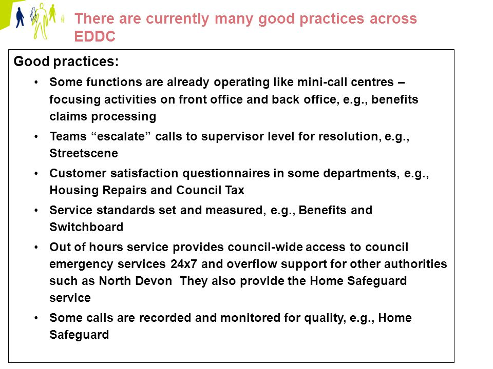 Page 11 There are currently many good practices across EDDC Good practices: Some functions are already operating like mini-call centres – focusing activities on front office and back office, e.g., benefits claims processing Teams escalate calls to supervisor level for resolution, e.g., Streetscene Customer satisfaction questionnaires in some departments, e.g., Housing Repairs and Council Tax Service standards set and measured, e.g., Benefits and Switchboard Out of hours service provides council-wide access to council emergency services 24x7 and overflow support for other authorities such as North Devon They also provide the Home Safeguard service Some calls are recorded and monitored for quality, e.g., Home Safeguard
