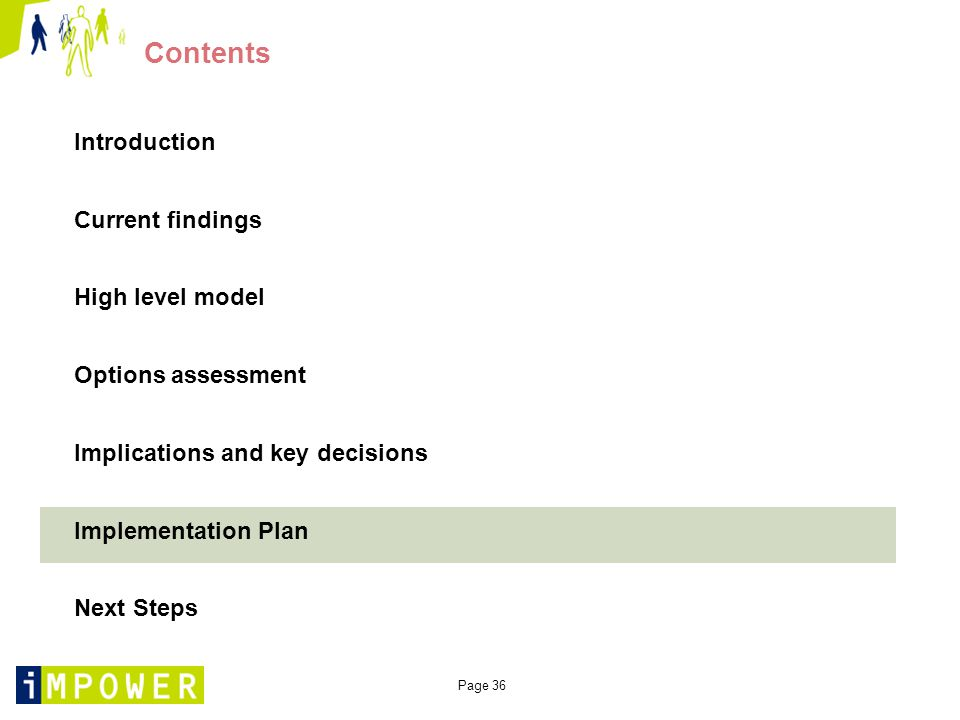 Page 36 Contents Introduction Current findings High level model Options assessment Implications and key decisions Implementation Plan Next Steps