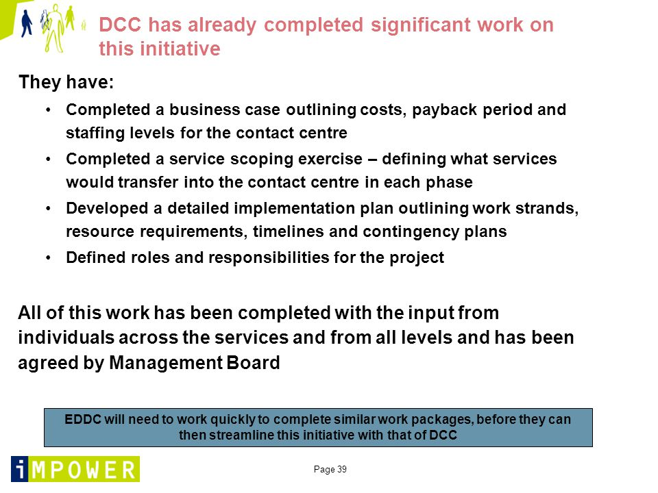 Page 39 DCC has already completed significant work on this initiative They have: Completed a business case outlining costs, payback period and staffing levels for the contact centre Completed a service scoping exercise – defining what services would transfer into the contact centre in each phase Developed a detailed implementation plan outlining work strands, resource requirements, timelines and contingency plans Defined roles and responsibilities for the project All of this work has been completed with the input from individuals across the services and from all levels and has been agreed by Management Board EDDC will need to work quickly to complete similar work packages, before they can then streamline this initiative with that of DCC