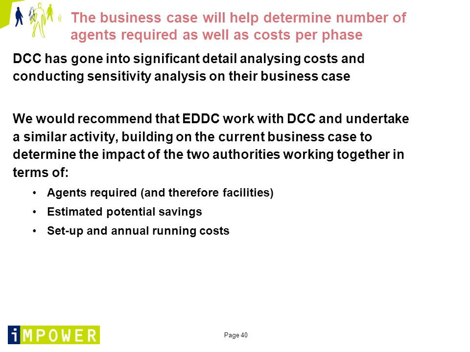 Page 40 The business case will help determine number of agents required as well as costs per phase DCC has gone into significant detail analysing costs and conducting sensitivity analysis on their business case We would recommend that EDDC work with DCC and undertake a similar activity, building on the current business case to determine the impact of the two authorities working together in terms of: Agents required (and therefore facilities) Estimated potential savings Set-up and annual running costs