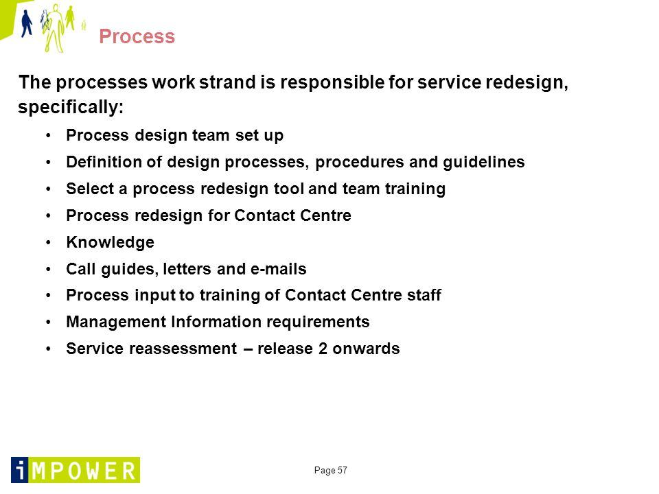 Page 57 Process The processes work strand is responsible for service redesign, specifically: Process design team set up Definition of design processes, procedures and guidelines Select a process redesign tool and team training Process redesign for Contact Centre Knowledge Call guides, letters and e-mails Process input to training of Contact Centre staff Management Information requirements Service reassessment – release 2 onwards