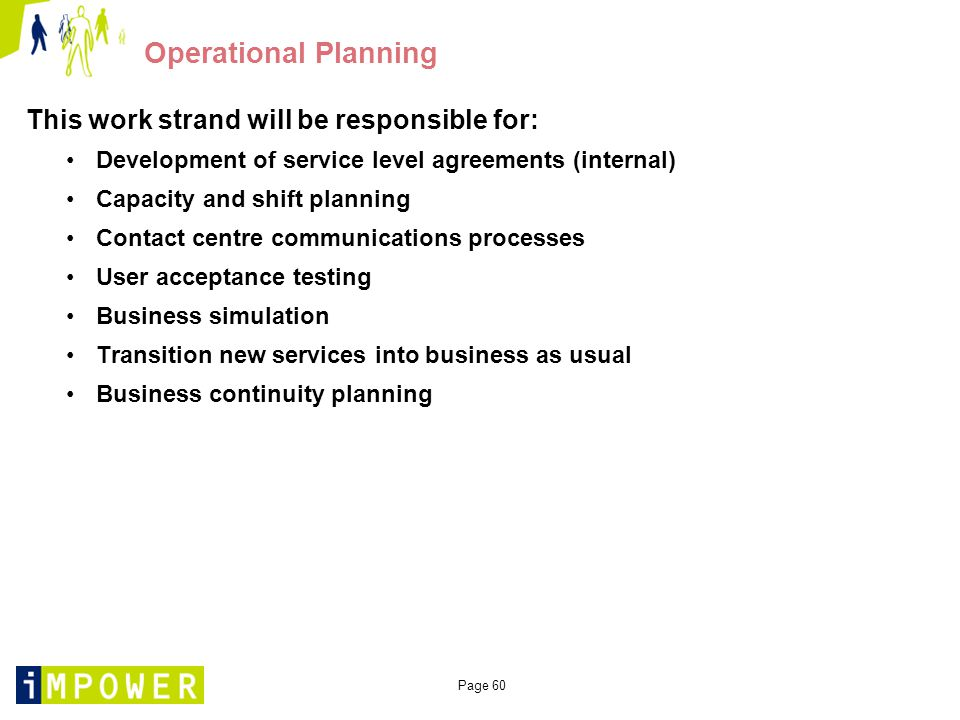 Page 60 Operational Planning This work strand will be responsible for: Development of service level agreements (internal) Capacity and shift planning Contact centre communications processes User acceptance testing Business simulation Transition new services into business as usual Business continuity planning