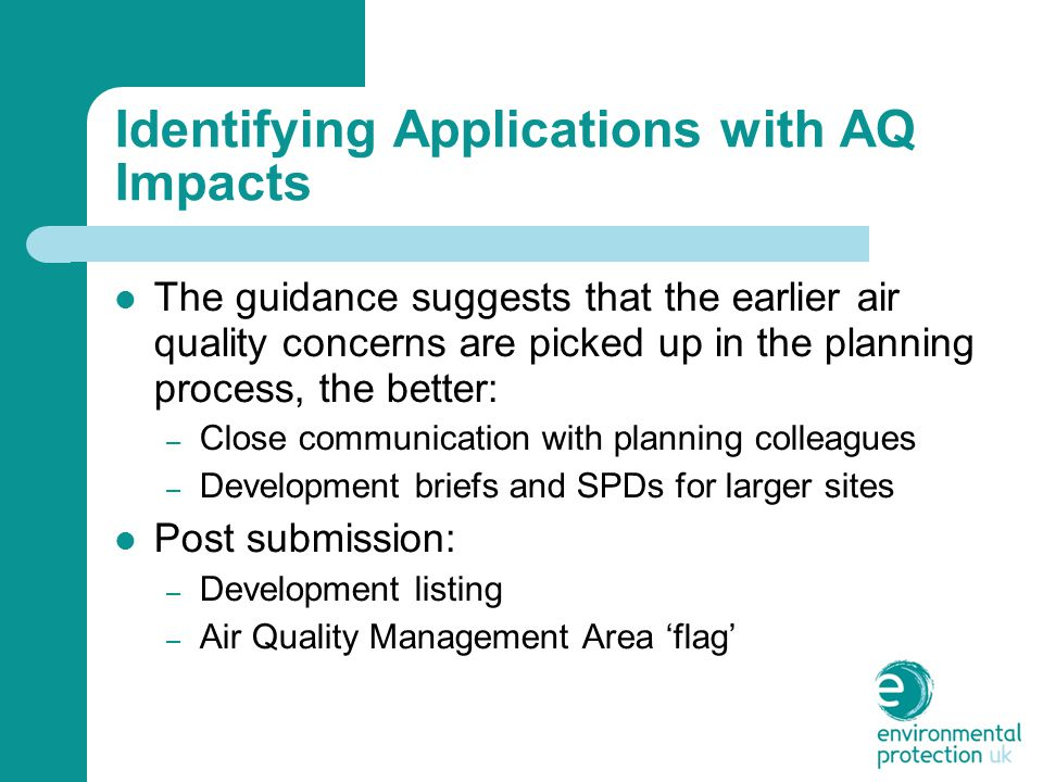 Identifying Applications with AQ Impacts The guidance suggests that the earlier air quality concerns are picked up in the planning process, the better: – Close communication with planning colleagues – Development briefs and SPDs for larger sites Post submission: – Development listing – Air Quality Management Area 'flag'