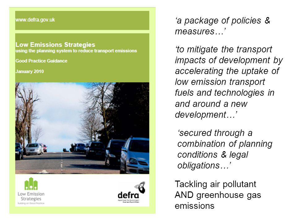 'a package of policies & measures…' 'secured through a combination of planning conditions & legal obligations…' 'to mitigate the transport impacts of development by accelerating the uptake of low emission transport fuels and technologies in and around a new development…' Tackling air pollutant AND greenhouse gas emissions