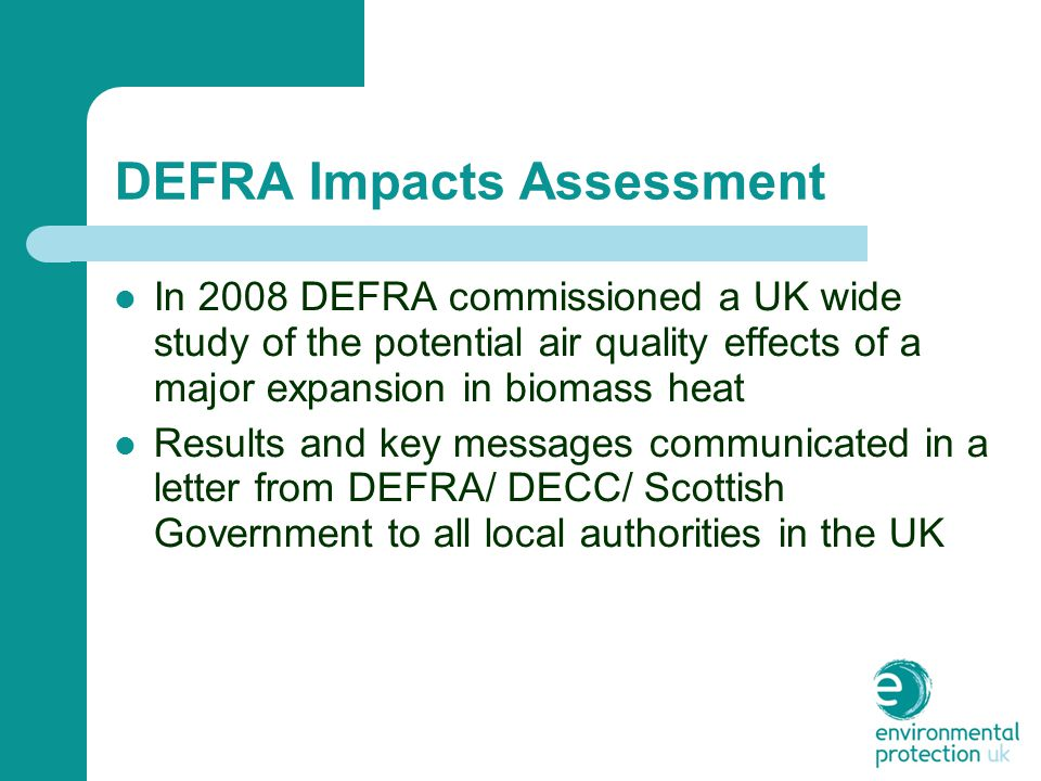 DEFRA Impacts Assessment In 2008 DEFRA commissioned a UK wide study of the potential air quality effects of a major expansion in biomass heat Results and key messages communicated in a letter from DEFRA/ DECC/ Scottish Government to all local authorities in the UK