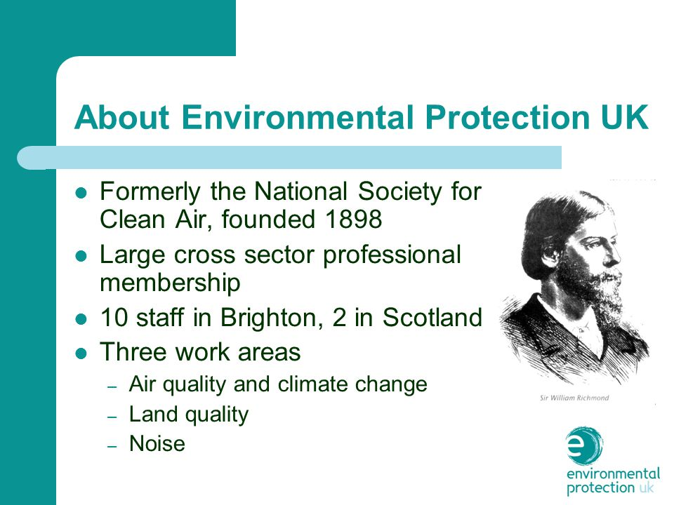 About Environmental Protection UK Formerly the National Society for Clean Air, founded 1898 Large cross sector professional membership 10 staff in Brighton, 2 in Scotland Three work areas – Air quality and climate change – Land quality – Noise