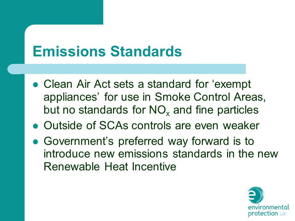 Emissions Standards Clean Air Act sets a standard for 'exempt appliances' for use in Smoke Control Areas, but no standards for NO x and fine particles Outside of SCAs controls are even weaker Government's preferred way forward is to introduce new emissions standards in the new Renewable Heat Incentive