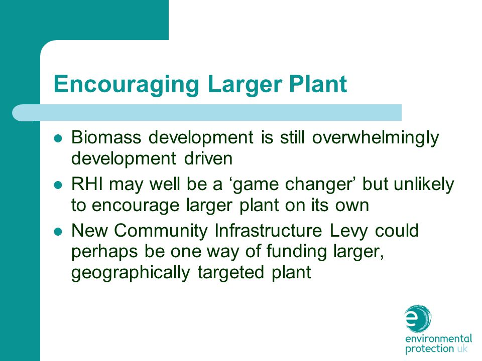 Encouraging Larger Plant Biomass development is still overwhelmingly development driven RHI may well be a 'game changer' but unlikely to encourage larger plant on its own New Community Infrastructure Levy could perhaps be one way of funding larger, geographically targeted plant