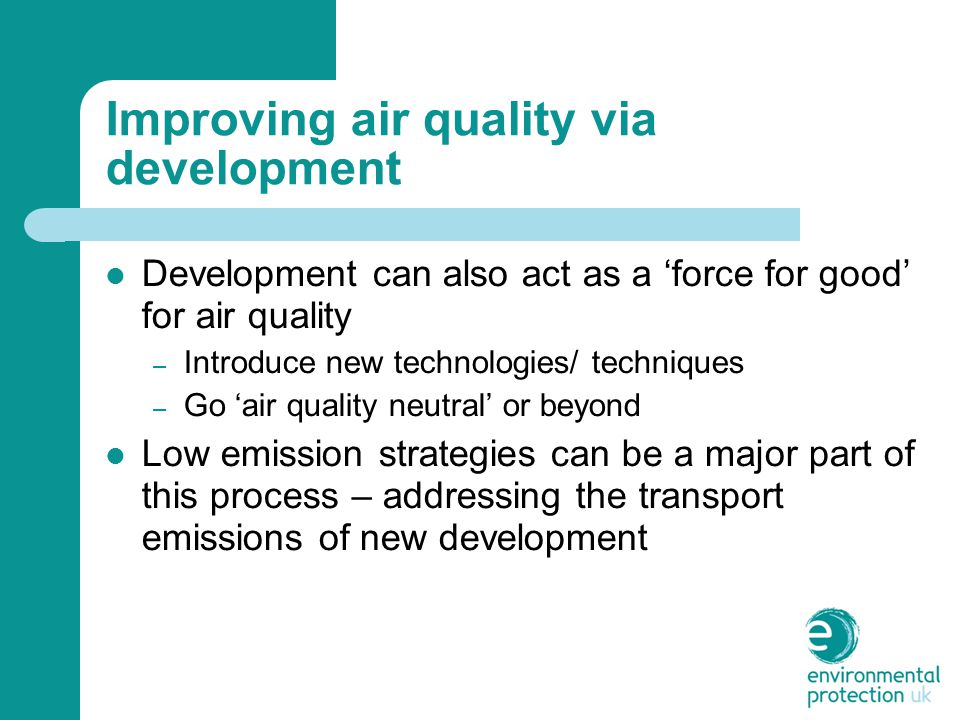 Improving air quality via development Development can also act as a 'force for good' for air quality – Introduce new technologies/ techniques – Go 'air quality neutral' or beyond Low emission strategies can be a major part of this process – addressing the transport emissions of new development