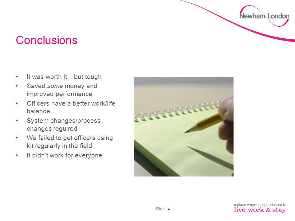 Slide 14 Conclusions It was worth it – but tough Saved some money and improved performance Officers have a better work/life balance System changes/pro