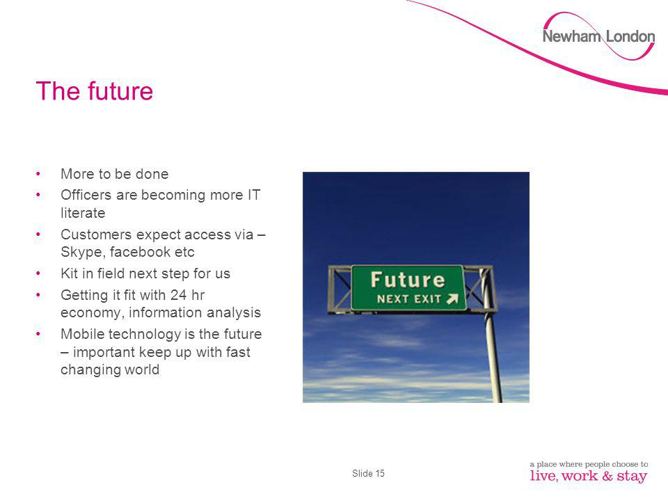 Slide 15 The future More to be done Officers are becoming more IT literate Customers expect access via – Skype, facebook etc Kit in field next step for us Getting it fit with 24 hr economy, information analysis Mobile technology is the future – important keep up with fast changing world