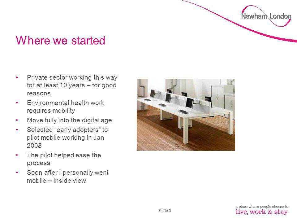Slide 3 Where we started Private sector working this way for at least 10 years – for good reasons Environmental health work requires mobility Move fully into the digital age Selected early adopters to pilot mobile working in Jan 2008 The pilot helped ease the process Soon after I personally went mobile – inside view