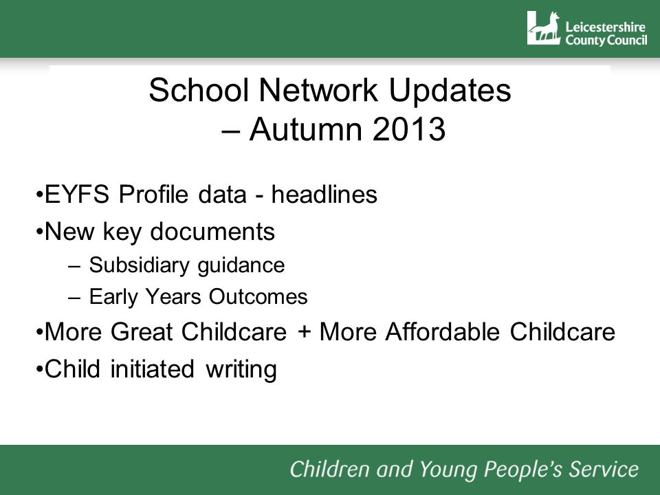 School Network Updates – Autumn 2013 EYFS Profile data - headlines New key documents –Subsidiary guidance –Early Years Outcomes More Great Childcare + More Affordable Childcare Child initiated writing