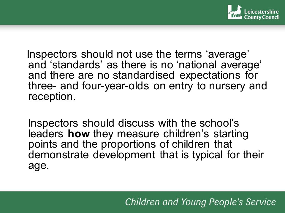 Inspectors should not use the terms 'average' and 'standards' as there is no 'national average' and there are no standardised expectations for three- and four-year-olds on entry to nursery and reception.