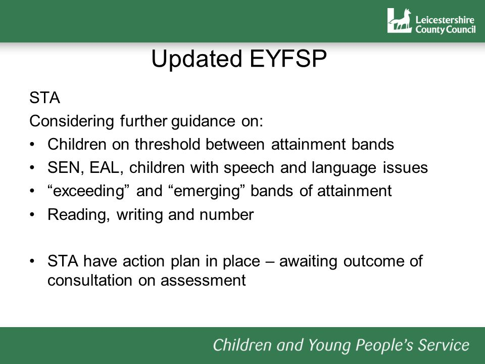 STA Considering further guidance on: Children on threshold between attainment bands SEN, EAL, children with speech and language issues exceeding and emerging bands of attainment Reading, writing and number STA have action plan in place – awaiting outcome of consultation on assessment Updated EYFSP