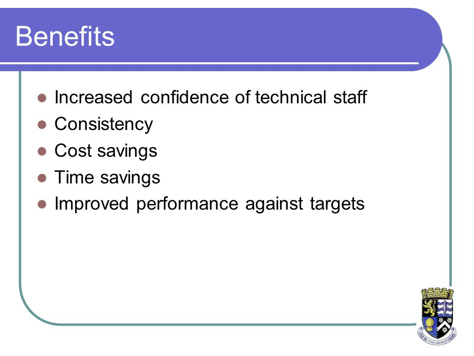 Benefits Increased confidence of technical staff Consistency Cost savings Time savings Improved performance against targets