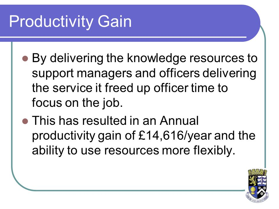 Productivity Gain By delivering the knowledge resources to support managers and officers delivering the service it freed up officer time to focus on the job.