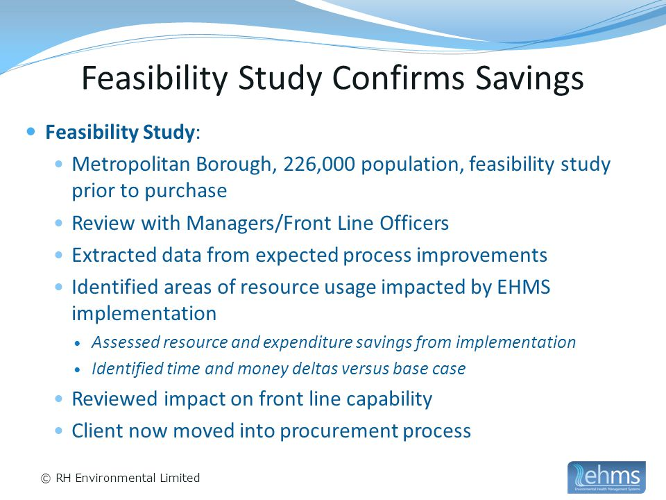 © RH Environmental Limited Feasibility Study Confirms Savings Feasibility Study: Metropolitan Borough, 226,000 population, feasibility study prior to purchase Review with Managers/Front Line Officers Extracted data from expected process improvements Identified areas of resource usage impacted by EHMS implementation Assessed resource and expenditure savings from implementation Identified time and money deltas versus base case Reviewed impact on front line capability Client now moved into procurement process