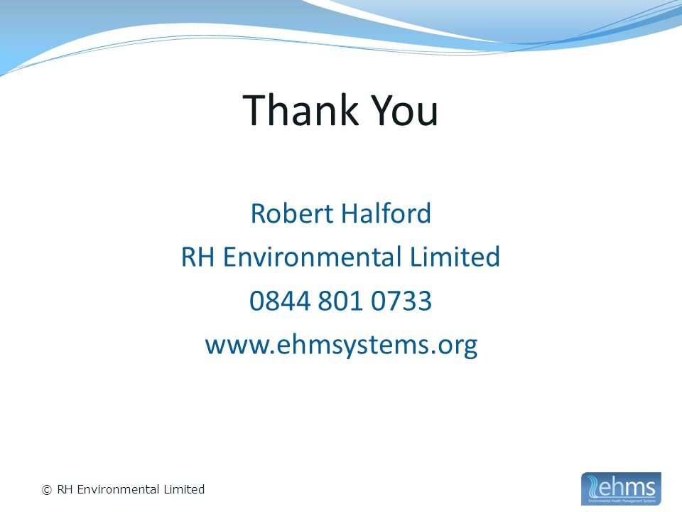 © RH Environmental Limited Thank You Robert Halford RH Environmental Limited 0844 801 0733 www.ehmsystems.org