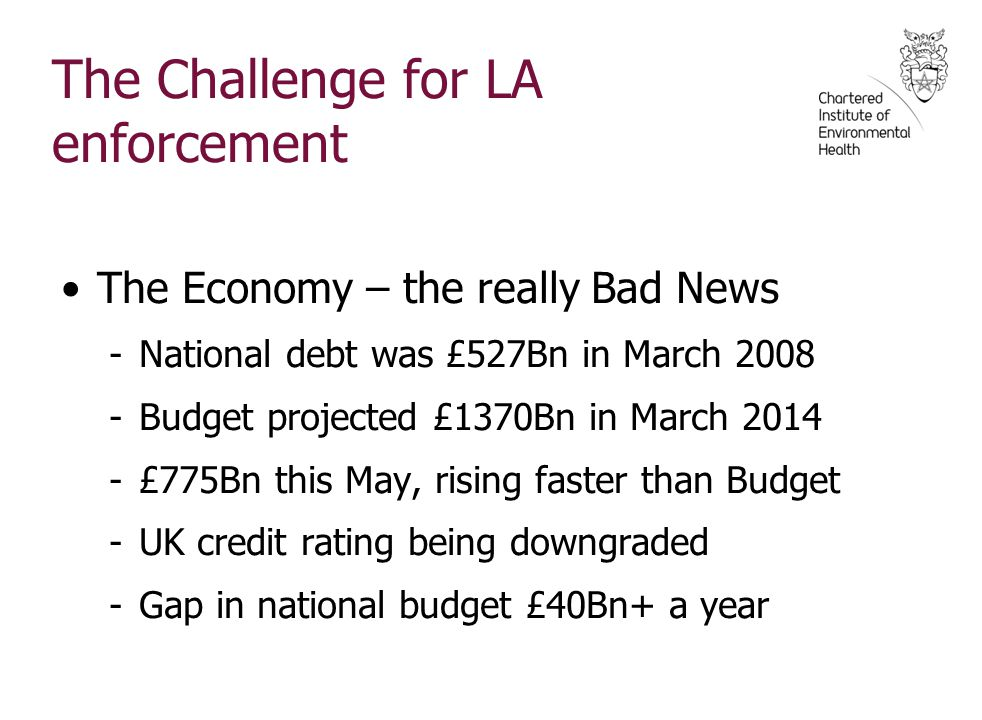 The Challenge for LA enforcement The Economy – the really Bad News -National debt was £527Bn in March 2008 -Budget projected £1370Bn in March 2014 -£775Bn this May, rising faster than Budget -UK credit rating being downgraded -Gap in national budget £40Bn+ a year