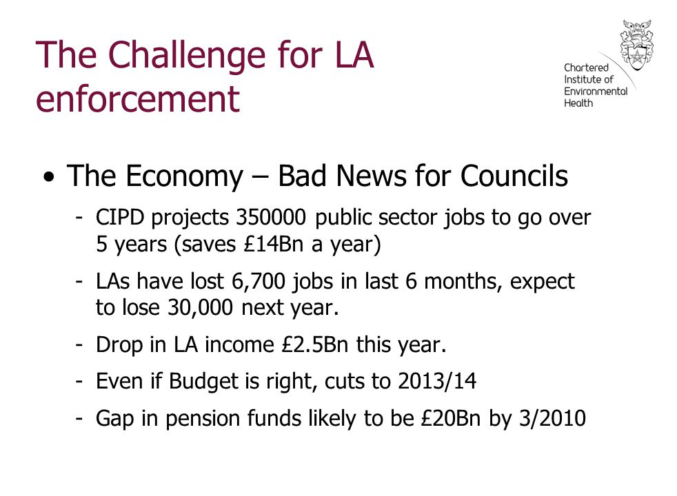 The Challenge for LA enforcement The Economy – Bad News for Councils -CIPD projects 350000 public sector jobs to go over 5 years (saves £14Bn a year) -LAs have lost 6,700 jobs in last 6 months, expect to lose 30,000 next year.