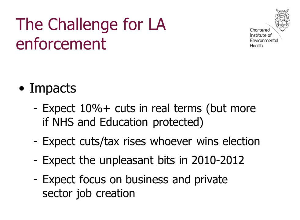 The Challenge for LA enforcement Impacts -Expect 10%+ cuts in real terms (but more if NHS and Education protected) -Expect cuts/tax rises whoever wins