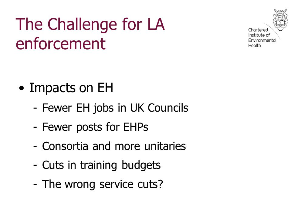 The Challenge for LA enforcement Impacts on EH -Fewer EH jobs in UK Councils -Fewer posts for EHPs -Consortia and more unitaries -Cuts in training bud
