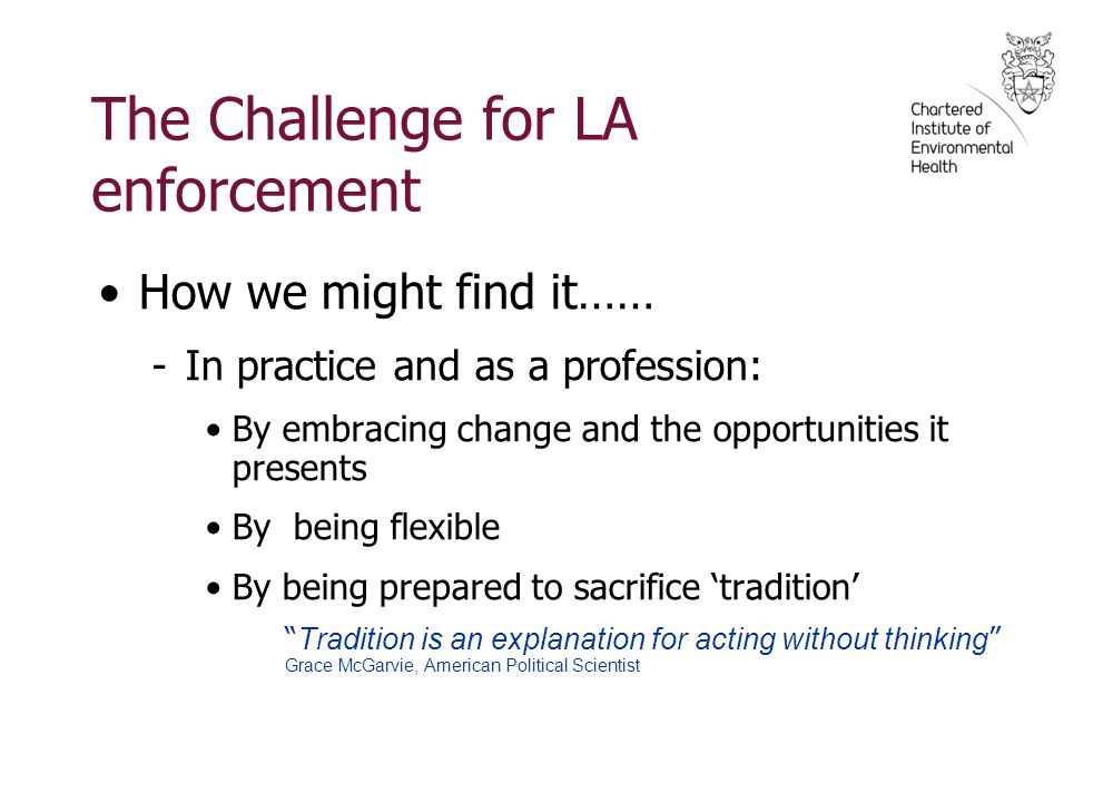 The Challenge for LA enforcement How we might find it…… -In practice and as a profession: By embracing change and the opportunities it presents By bei