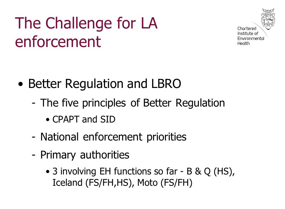 The Challenge for LA enforcement Better Regulation and LBRO -The five principles of Better Regulation CPAPT and SID -National enforcement priorities -Primary authorities 3 involving EH functions so far - B & Q (HS), Iceland (FS/FH,HS), Moto (FS/FH)