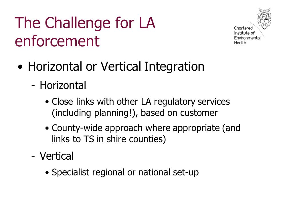 The Challenge for LA enforcement Horizontal or Vertical Integration -Horizontal Close links with other LA regulatory services (including planning!), b