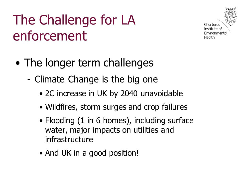 The Challenge for LA enforcement The longer term challenges -Climate Change is the big one 2C increase in UK by 2040 unavoidable Wildfires, storm surges and crop failures Flooding (1 in 6 homes), including surface water, major impacts on utilities and infrastructure And UK in a good position!