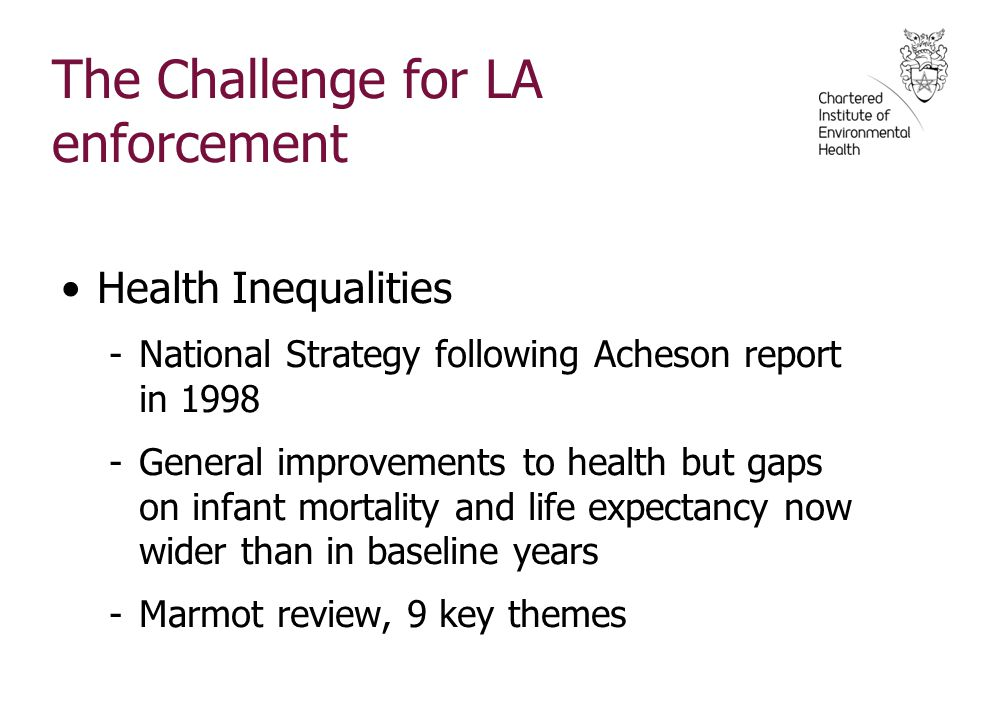 The Challenge for LA enforcement Health Inequalities -National Strategy following Acheson report in 1998 -General improvements to health but gaps on infant mortality and life expectancy now wider than in baseline years -Marmot review, 9 key themes