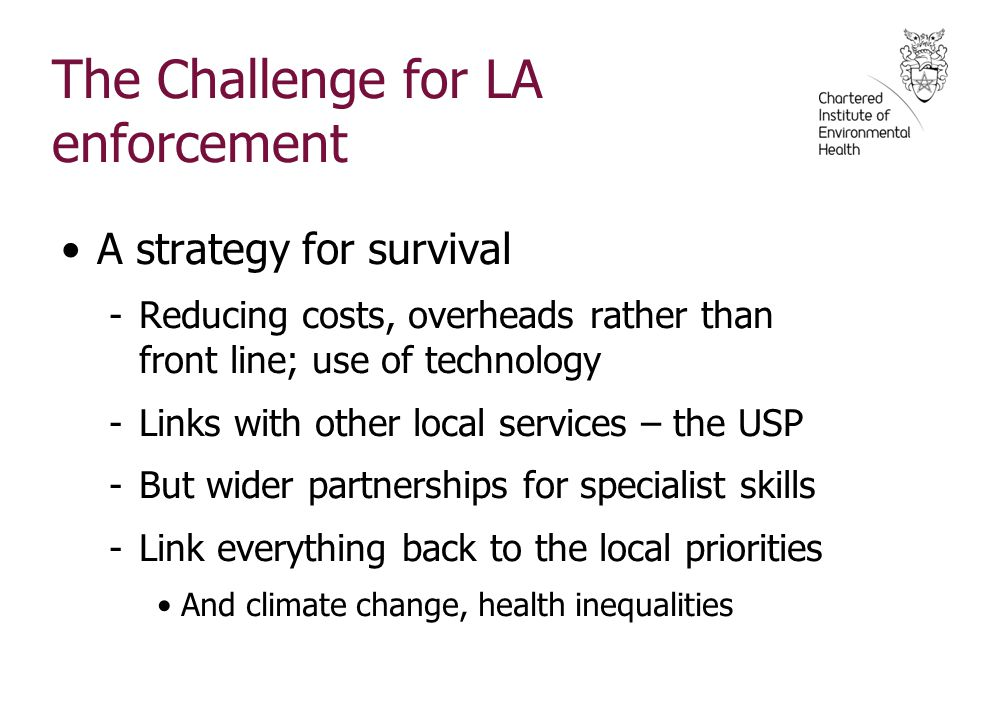 The Challenge for LA enforcement A strategy for survival -Reducing costs, overheads rather than front line; use of technology -Links with other local