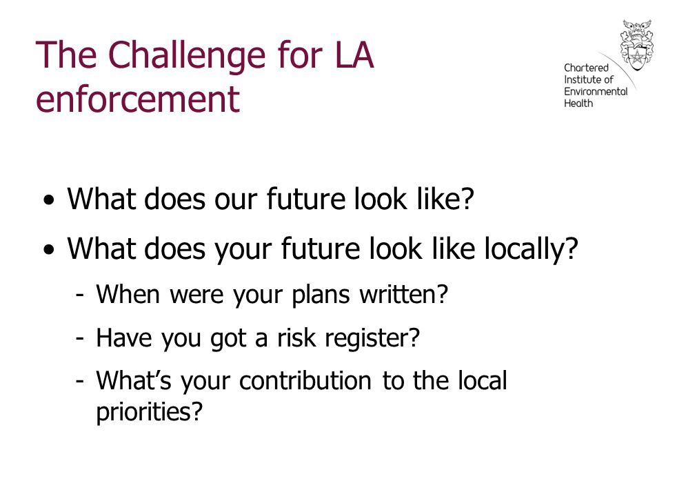 The Challenge for LA enforcement What does our future look like? What does your future look like locally? -When were your plans written? -Have you got