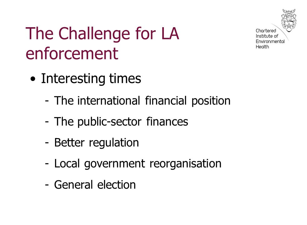The Challenge for LA enforcement Interesting times -The international financial position -The public-sector finances -Better regulation -Local governm
