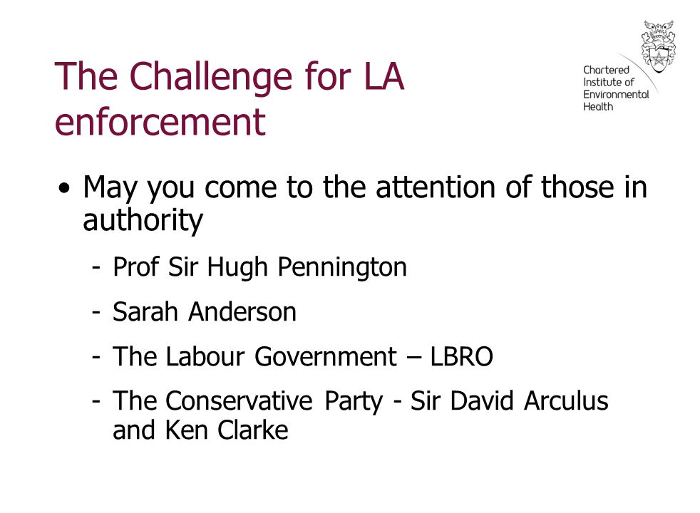 The Challenge for LA enforcement May you come to the attention of those in authority -Prof Sir Hugh Pennington -Sarah Anderson -The Labour Government