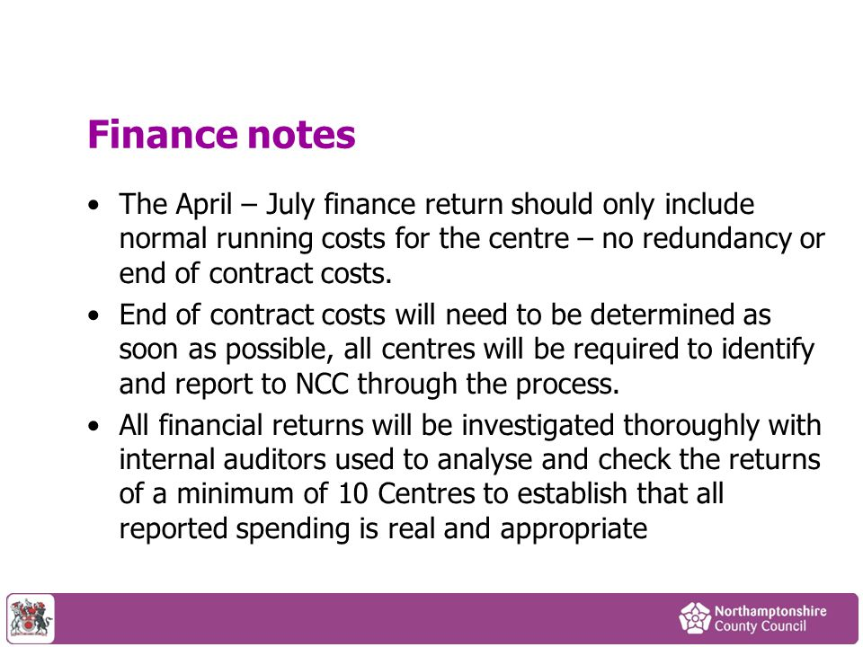 Finance notes The April – July finance return should only include normal running costs for the centre – no redundancy or end of contract costs.