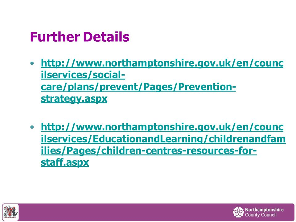 Further Details http://www.northamptonshire.gov.uk/en/counc ilservices/social- care/plans/prevent/Pages/Prevention- strategy.aspxhttp://www.northamptonshire.gov.uk/en/counc ilservices/social- care/plans/prevent/Pages/Prevention- strategy.aspx http://www.northamptonshire.gov.uk/en/counc ilservices/EducationandLearning/childrenandfam ilies/Pages/children-centres-resources-for- staff.aspxhttp://www.northamptonshire.gov.uk/en/counc ilservices/EducationandLearning/childrenandfam ilies/Pages/children-centres-resources-for- staff.aspx
