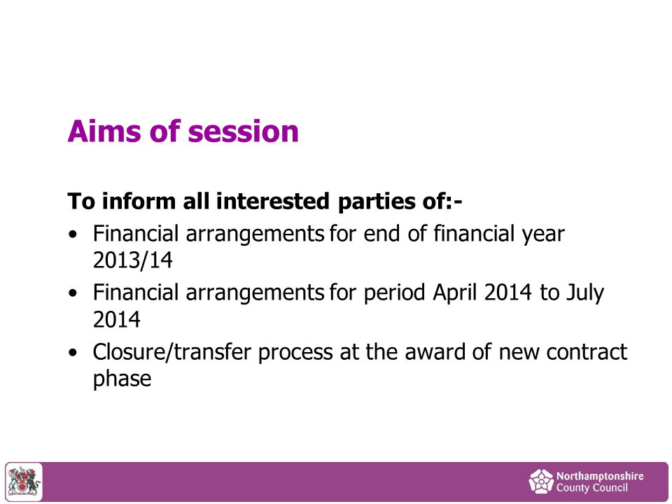 Aims of session To inform all interested parties of:- Financial arrangements for end of financial year 2013/14 Financial arrangements for period April 2014 to July 2014 Closure/transfer process at the award of new contract phase
