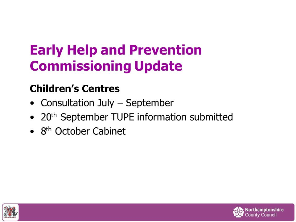 Early Help and Prevention Commissioning Update Children's Centres Consultation July – September 20 th September TUPE information submitted 8 th Octobe
