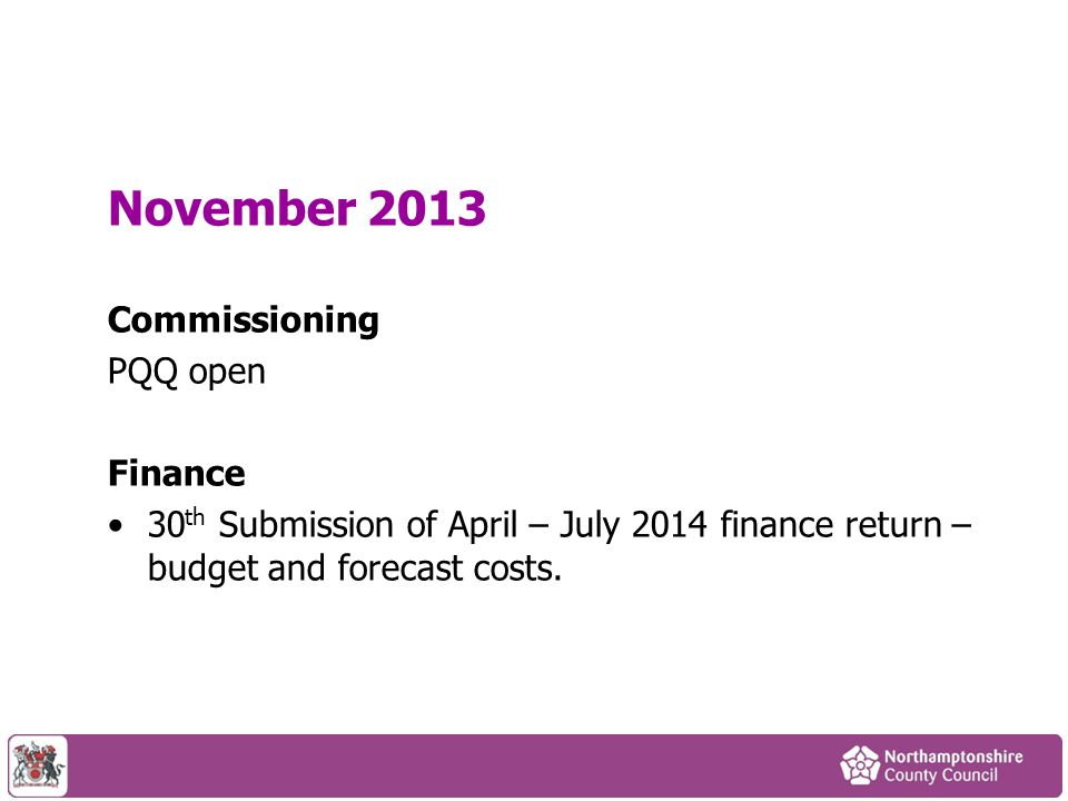 November 2013 Commissioning PQQ open Finance 30 th Submission of April – July 2014 finance return – budget and forecast costs.