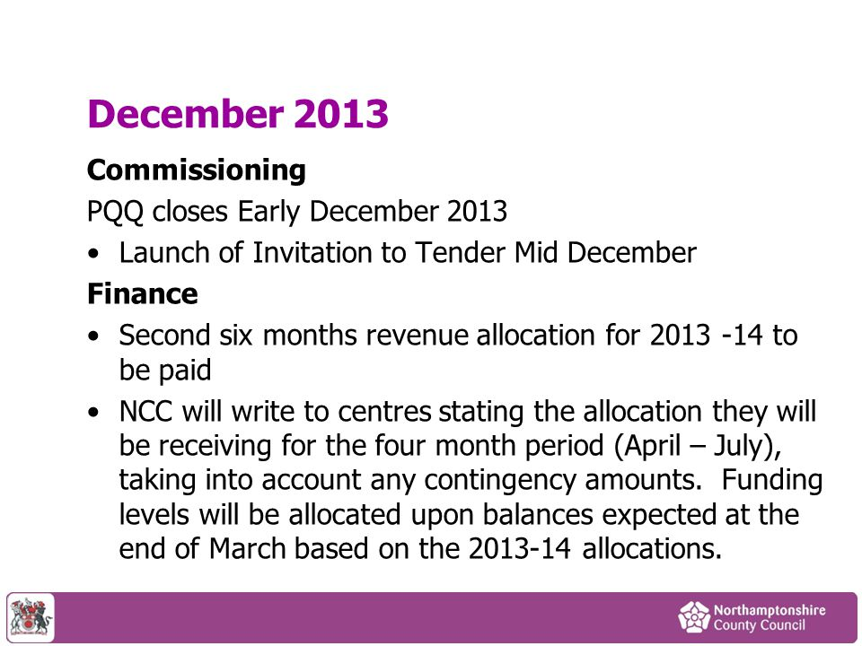 December 2013 Commissioning PQQ closes Early December 2013 Launch of Invitation to Tender Mid December Finance Second six months revenue allocation for 2013 -14 to be paid NCC will write to centres stating the allocation they will be receiving for the four month period (April – July), taking into account any contingency amounts.