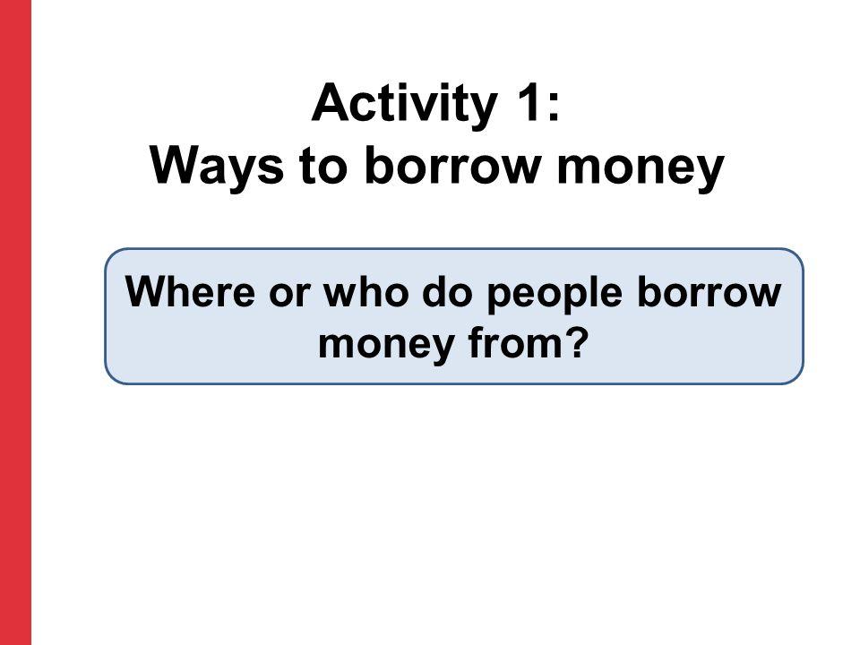 Activity 1: Ways to borrow money Where or who do people borrow money from